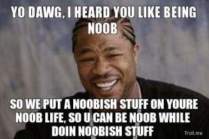 yo-dawg-i-heard-you-like-being-noob-so-we-put-a-noobish-stuff-on-youre-noob-life-so-u-can-be-noob-while-doin-noobish-stuff